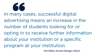 Quote: In many cases, successful digital advertising means an increase in the number of students looking for or opting in to receive further information about your institution or a specific program at your institution.. Ben Oldale, Account Manager, Glacier