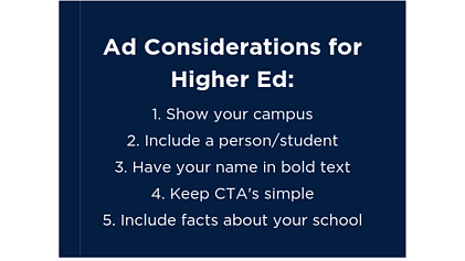 Ad Considerations for Higher Ed: 1. Show your campus. 2. Include a person/student. 3. Have your name in bold text. 4. Keep CTA's simple. 5. Include facts about your school