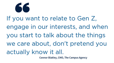 "Quote: ""If you want to relate to Gen Z, engage in our interests, and when you start to talk about the things we care about, don't pretend you actually know it all."" Connoer Blakley, CMO, The Campus Agency"