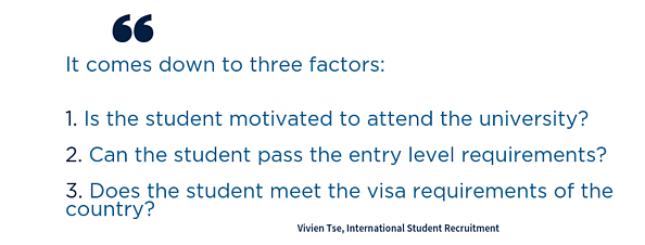 Quote. It comes down to three factors:   1. Is the student motivated to attend the university?  2. Can the student pass the entry level requirements?    3. Does the student meet the visa requirements of the country?