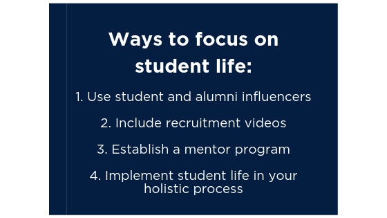 Ways to focus on student life: 1. Use student and alumni influencers    2. Include recruitment videos    3. Establish a mentor program    4. Implement student life in your holistic process